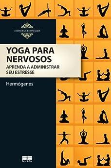 Yoga para Nervosos - Aprenda a Administrar Seu Estresse por [Hermógenes, José ]