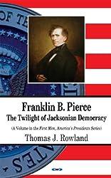 Franklin B. Pierce: The Twilight of Jacksonian Democracy (First Men, America's Presidents)