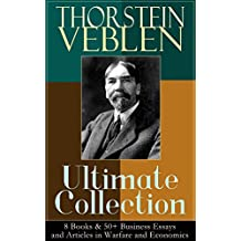 THORSTEIN VEBLEN Ultimate Collection: 8 Books & 50+ Business Essays and Articles in Warfare and Economics: The Theory of the Leisure Class, The Theory ... Man, The Use of Loan Credit in Business…