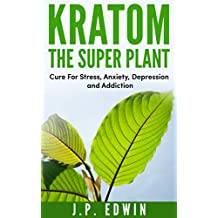 Kratom The Super Plant: Cure For Stress, Anxiety, Depression, and Addiction
