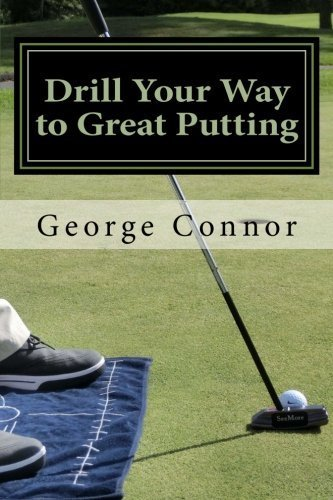 Drill Your Way to Great Putting: Use Productive Practice to Shave Strokes by George Connor PGA (2014-08-09) ebook