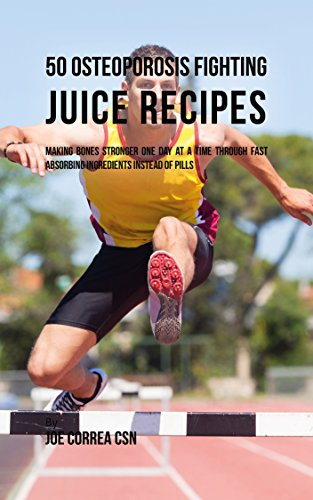 - 50 Osteoporosis Fighting Juice Recipes: Making Bones Stronger One Day at a Time through Fast Absorbing Ingredients Instead of Pills