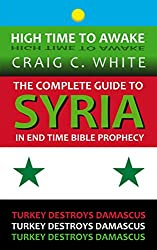 The complete guide to Syria in end time Bible Prophecy: Turkey destroys Damascus (High Time to Awake Book 11)