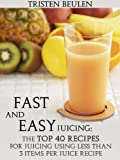 Fast and Easy Juicing: The Top 40 Recipes for Juicing Using Less Than 3 Items Per Juice Recipe