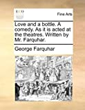 Love and a Bottle a Comedy As It Is Acted at the Theatres Written by Mr Farquhar, George Farquhar, 117015557X