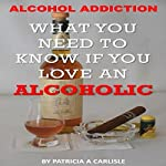 Alcohol Addiction: What You Need to Know If You Love an Alcoholic | Patricia A. Carlisle