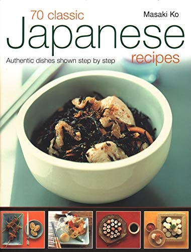 70 Classic Japanese Recipes: Authentic Recipes Shown Step By Step by Masaki Ko