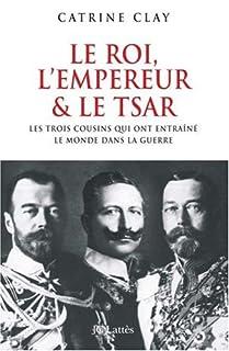 Le roi, l'empereur et le tsar : les trois cousins qui ont entraîné le monde dans la guerre, Clay, Catrine