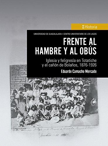 Frente al hambre y al obús: Iglesia y Feligresía en Totatiche y El Cañón de Bolaños, 1876-1926 (Spanish Edition)