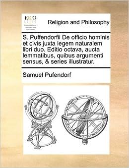 Book S. Puffendorfii De officio hominis et civis juxta legem naturalem libri duo. Editio octava, aucta lemmatibus, quibus argumenti sensus, & series illustratur. by Samuel Pufendorf (2010-05-30)