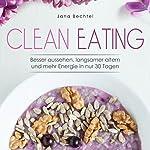 Clean Eating: Besser aussehen, langsamer altern und mehr Energie in nur 30 Tagen | Jana Bechtel