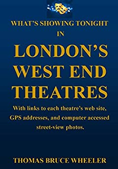 What's Showing Tonight in London's West End Theatres: With links to each theatre's web site, GPS addresses, and computer accessed street-view photos. (New Generation Travel) by [Wheeler, Thomas Bruce]
