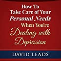 How to Take Care of Your Personal Needs When You're Dealing with Depression Audiobook by David Leads Narrated by Steve Barnes