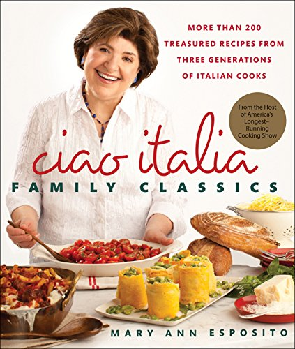 Ciao Italia Family Classics: More than 200 Treasured Recipes from Three Generations of Italian Cooks by Mary Ann Esposito