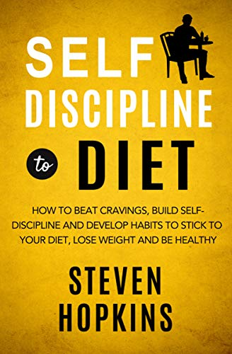 Self Discipline to Diet: How to Beat Cravings, Build Self-Discipline and Develop Habits to Stick to Your Diet, Lose Weight and Be Healthy