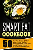 Smart Fat Cookbook: 50 The Right Kind Of Fat Meals-Lose Weight, Improve Brain Function And Optimize Your Health With Smart Fats