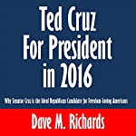 Ted Cruz for President in 2016: Why Senator Cruz is the Ideal Republican Candidate for Freedom-Loving Americans | Dave M. Richards