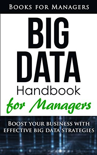 Big Data: Definitions, Business Logics, and Best Practices to Apply in Your Business (Books for Managers Book 2)