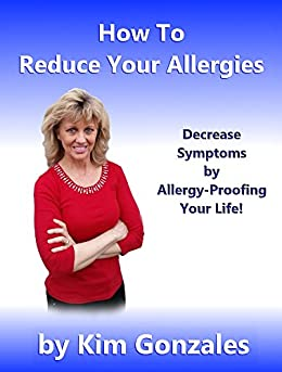 How To Reduce Your Allergies: Decrease Symptoms by Allergy-Proofing Your Life! (Healthy Living Series Book 2) by [Gonzales, Kim]