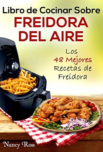 Libro de Cocinar Sobre Freidora del Aire: Los 48 Mejores Recetas de Freidora (Spanish Edition)