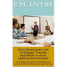 Adult Development and Andragogy Theories: Application to Adult Learning Environments: Including Discussions on Experiential and Transformational Learning ... (Andragogy and Adult Learning Book 1)