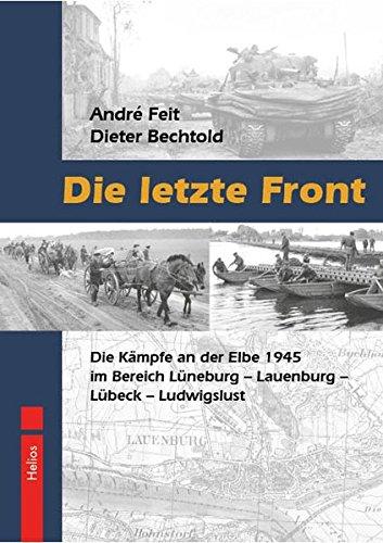 Die letzte Front: Die Kämpfe an der Elbe 1945 im Bereich Lüneburg – Lauenburg – Lübeck – Ludwigslust