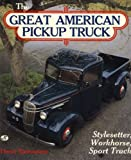 The Great American Pickup Trucks : Stylesetter, Workhorse, Sport Truck, Rasmussen, Henry R., 0879383070