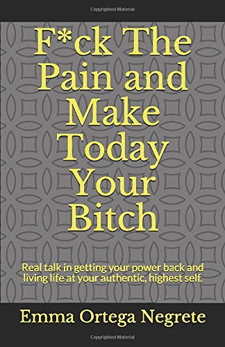 F*ck The Pain and Make Today Your Bitch: Real talk in getting your power  back and living life at your authentic, highest self.: Negrete, Ms. Emma  Ortega: 9781727627343: Amazon.com: Books