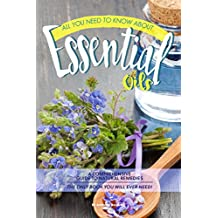 All You Need to Know About Essential Oils: A Comprehensive Guide to Natural Remedies The Only Book You Will Ever Need!