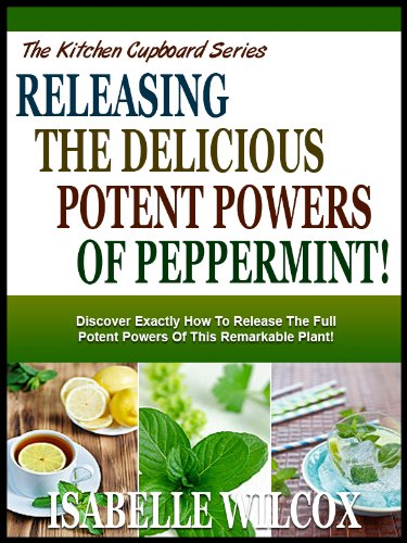 UNLEASHING THE POTENT POWERS OF PEPPERMINT!: Discover Exactly How To Release The Full Potent Powers Of This Remarkable Plant! (The Kitchen Cupboard Series Book 8) by [Wilcox, Isabelle]