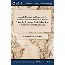 Journal of Sentimental Travels in the Southern Provinces of France: Shortly Before the Revolution: Embellished with Seventeen Coloured Engravings