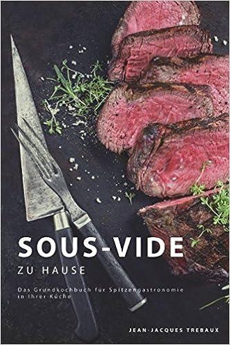 Sous Vide Zu Hause Das Grundkochbuch Fur Spitzengastronomie In