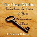 The Great Within: Unleashing the Power of Your Subconscious Mind Audiobook by Christian D. Larson Narrated by J. S. Schaefer