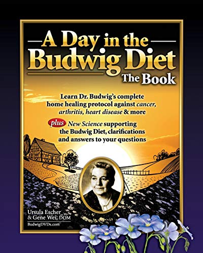A Day in the Budwig Diet: The Book: Learn Dr. Budwig's complete home healing protocol against cancer, arthritis, heart disease & more (Flax Oil As A True Aid Against Arthritis)