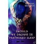 Should We Drown in Feathered Sleep | Michael Merriam
