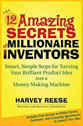 The 12 Amazing Secrets of Millionaire Inventors: Smart, Simple Steps for Turning Your Brilliant Product Idea into a Money-Making Machine