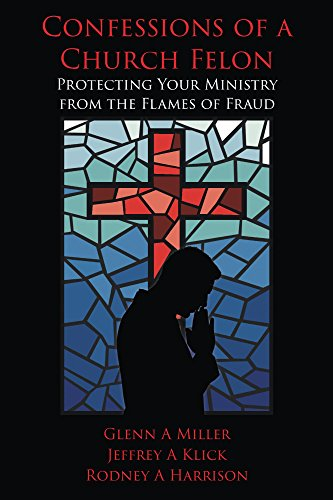 Confessions of a Church Felon: Protecting Your Ministry from the Flames of Fraud by [Klick, Jeffrey, Miller, Glenn, Harrison, Rodney]