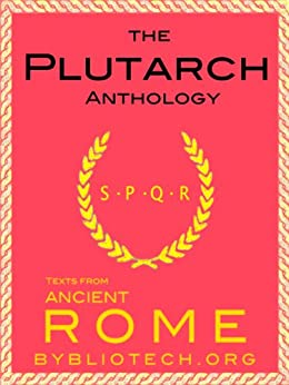The Plutarch Anthology: The Lives of the Noble Greeks and Romans, Parallel Lives and Moralia (Illustrated) (Texts From Ancient Rome Book 7) by [Plutarch, Lucius Mestrius]