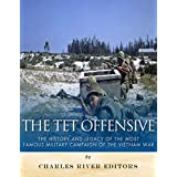 The Tet Offensive: The History and Legacy of the Most Famous Military Campaign of the Vietnam War