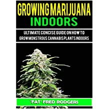 Growing Marijuana Indoors: Ultimate Concise Guide on How to Grow Monstrous Cannabis Plants Indoors