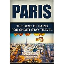 Paris: The Best Of Paris For Short Stay Travel (Paris,France) (Short Stay Travel - City Guides Book 3)