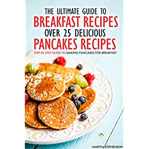 The Ultimate Guide to Breakfast Recipes - Over 25 Delicious Pancakes Recipes: Step-By-Step Guide to Making Pancakes for Breakfast
