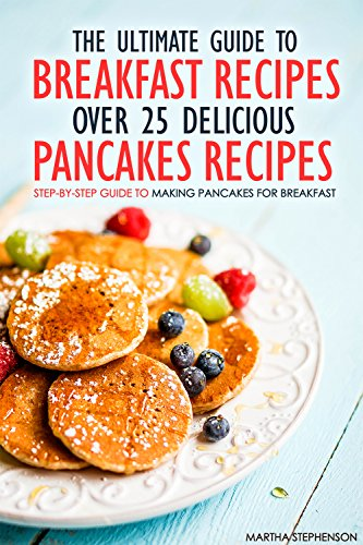 The Ultimate Guide to Breakfast Recipes - Over 25 Delicious Pancakes Recipes: Step-By-Step Guide to Making Pancakes for - Farmhouse Chocolate Sweets
