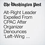 Alt-Right Leader Expelled From CPAC After Organizer Denounces 'Left-Wing Fascist Group' | David Weigel,John Wagner