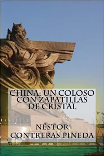 China: Un Coloso con Zapatillas de Cristal (Colección Geopolitica) (Volume 6) (Spanish Edition): Nestor Contreras Pineda: 9781540887511: Amazon.com: Books
