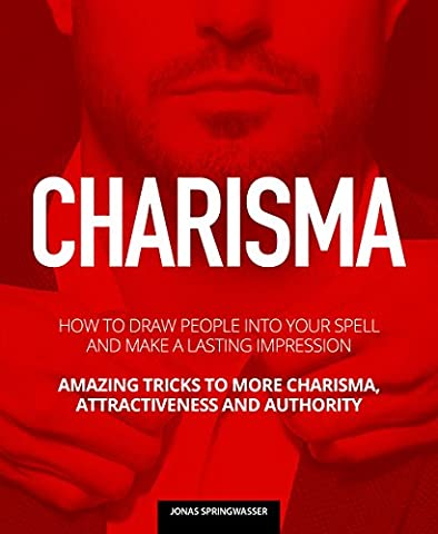 CHARISMA: How To Draw People Into Your Spell And Make A Lasting Impression. Amazing Tricks To More Charisma, Attractiveness And (Amazing People)