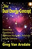 The Dual Energy Concept: Answers to Questions in Quantum Mechanics, Relativity and the Universe