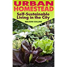 Urban Homestead: Self-Sustainable Living in the City: (Urban Homesteading, Homesteading)