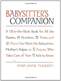 Babysitter's Companion: A Fill-in-the-Blank Book for All the Names, Numbers, Times and Places You Want the Babysitter, Mother's Helper, or Anyone Who Takes Care of Your Kids to Know