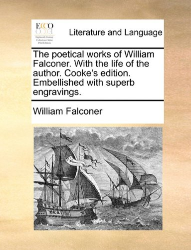 The poetical works of William Falconer. With the life of the author. Cooke's edition. Embellished with superb engravings. by Brand: Gale ECCO, Print Editions